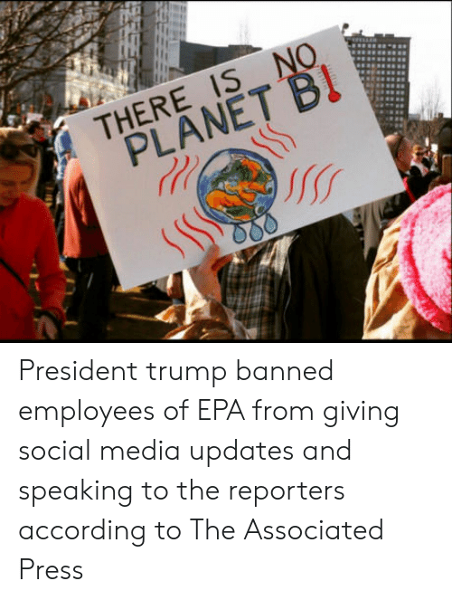 epa: THERE IS NO  PLANET Bl  so President trump banned employees of EPA from giving social media updates and speaking to the reporters according to The Associated Press