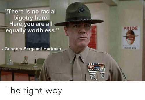 "Gunnery Sergeant Hartman, Fargo, and Fuck: ""There is no racial  bigotry here.  Here,you are all  equally worthless.""  PRIDE  Gunnery Sergeant Hartman  UL MIN  Fargo @ssehh No 1 Givos a Fuck W The right way"