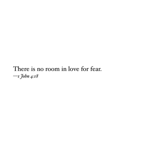 Love, Fear, and For: There is no room in love for fear.  IJohn 4:18