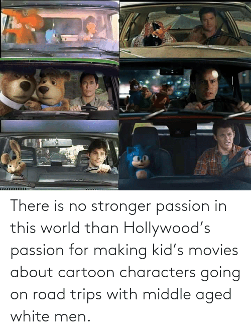 Characters: There is no stronger passion in this world than Hollywood's passion for making kid's movies about cartoon characters going on road trips with middle aged white men.