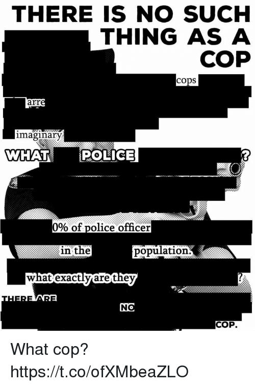 Police, Cops, and Cop: THERE IS NO SUCH  THING AS A  COP  COpS  arr  imaginary  WHAT  POLICE  0% of police officer  in the  population  are the  COP What cop? https://t.co/ofXMbeaZLO