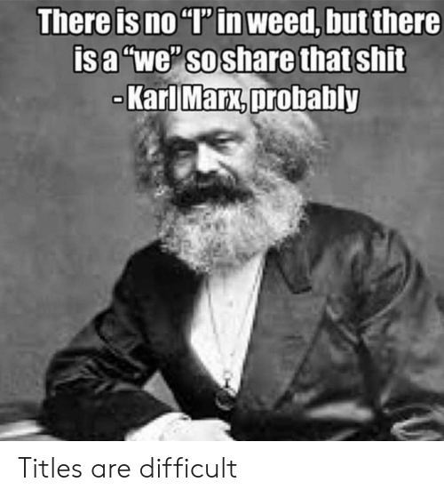 """Shit, Weed, and Karl Marx: There is no """"T' in weed, but there  isa """"we"""" so share that shit  Karl Marx,probably Titles are difficult"""