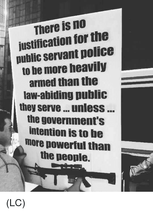 Memes, Powerful, and 🤖: There is no  ustification for the  public servant pollce  to be more heavily  armed than the  law-abiding public  they serve unlesS  the government's  intention is to be  more powerful than  the people. (LC)