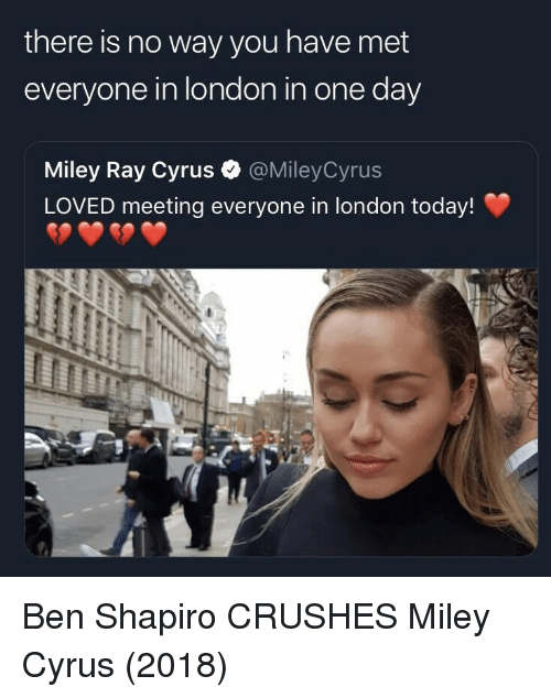 Miley Cyrus, London, and Miley Cyrus: there is no way you have met  everyone in london in one day  Miley Ray Cyrus  LOVED meeting everyone in london today!  @MileyCyrus Ben Shapiro CRUSHES Miley Cyrus (2018)