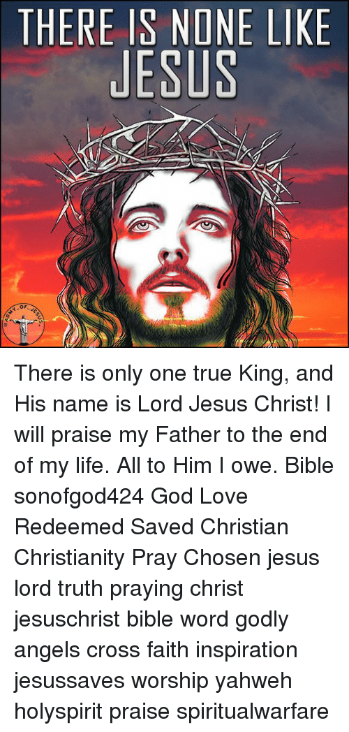 And His Name Is: THERE IS NONE LIKE  JESUS There is only one true King, and His name is Lord Jesus Christ! I will praise my Father to the end of my life. All to Him I owe. Bible sonofgod424 God Love Redeemed Saved Christian Christianity Pray Chosen jesus lord truth praying christ jesuschrist bible word godly angels cross faith inspiration jesussaves worship yahweh holyspirit praise spiritualwarfare