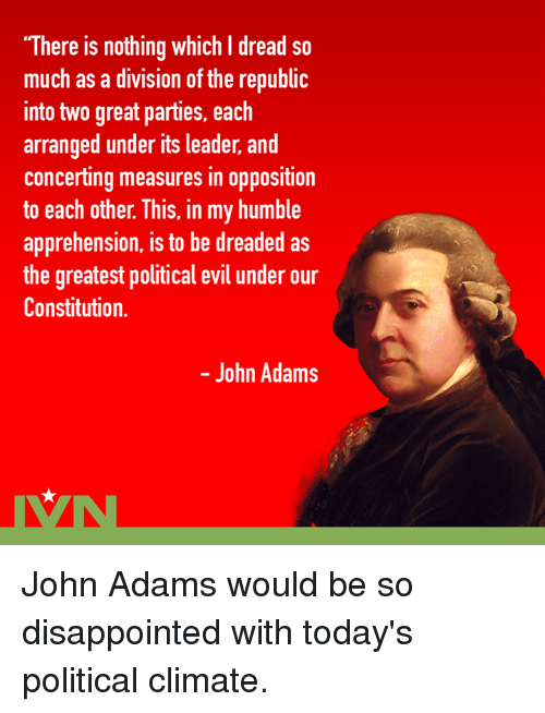 """Disappointed, Dreads, and Memes: """"There is nothing which I dread so  much as a division of the republi  into two great parties, each  arranged under its leader, and  concerting measures in opposition  to each other. This, in my humble  apprehension, is to be dreaded as  the greatest political evil under our  Constitution.  - John Adams John Adams would be so disappointed with today's political climate."""