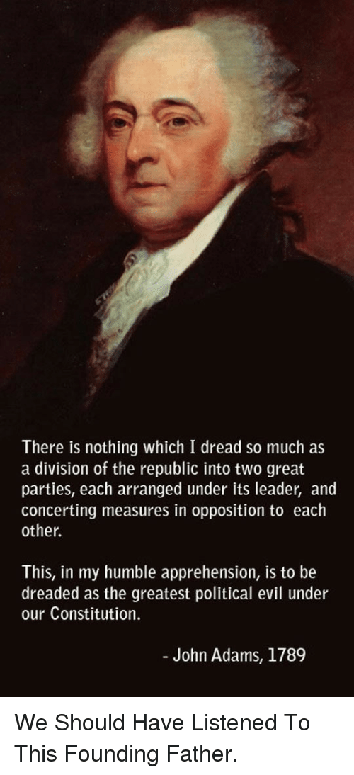 Constitution, Humble, and Evil: There is nothing which I dread so much as  a division of the republic into two great  parties, each arranged under its leader, and  concerting measures in opposition to each  other  This, in my humble apprehension, is to be  dreaded as the greatest political evil under  our Constitution.  John Adams, 1789 <p>We Should Have Listened To This Founding Father.</p>