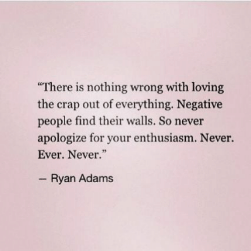 """Enthusiasm, Never, and Ryan Adams: There is nothing wrong with loving  the crap out of everything. Negative  people find their walls. So never  apologize for your enthusiasm. Never.  Ever. Never.""""  Ryan Adams"""