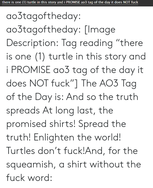 """Target, Tumblr, and Blog: there is one (1) turtle in this story and i PROMISE ao3 tag of the day it does NOT fuck ao3tagoftheday:  ao3tagoftheday: [Image Description:Tag reading """"there is one (1) turtle in this story and i PROMISE ao3 tag of the day it does NOT fuck""""]  The AO3 Tag of the Day is: And so the truth spreads  At long last, the promised shirts! Spread the truth! Enlighten the world! Turtles don't fuck!And, for the squeamish, a shirt without the fuck word:"""