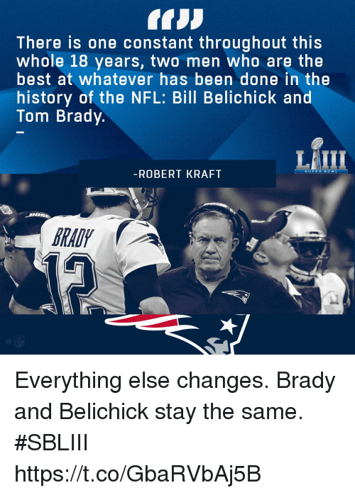 Bill Belichick: There is one constant throughout this  whole 18 years, two men who are the  best at whatever has been done in the  history of the NFL: Bill Belichick and  Tom Brady.  LAIII  ROBERT KRAFI  RAD  Cl Everything else changes.  Brady and Belichick stay the same. #SBLIII https://t.co/GbaRVbAj5B