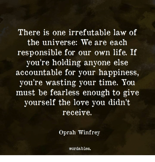 Love, Oprah Winfrey, and Time: There is one irrefutable law of  the universe: We are each  responsible for our own llfe. lf  you're holding anyone else  accountable for your happiness,  you're wasting your time. You  must be fearless enough to give  yourself the love you didn't  receive.  Oprah Winfrev  wordables.