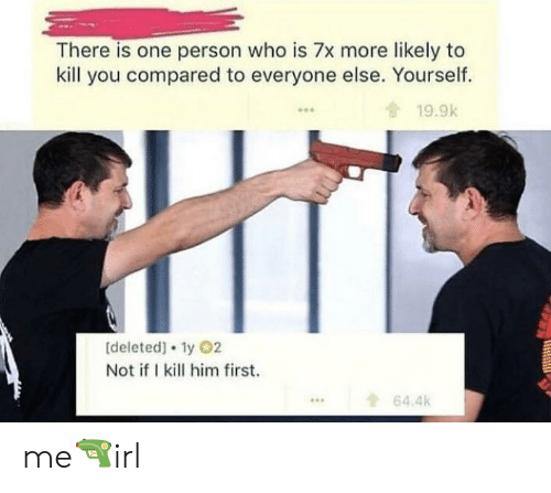 Ifi: There is one person who is 7x more likely to  kill you compared to everyone else. Yourself.  19.9k  0  [deleted] 1y 02  Not ifI kill him first.  64.4k  ... me🔫irl