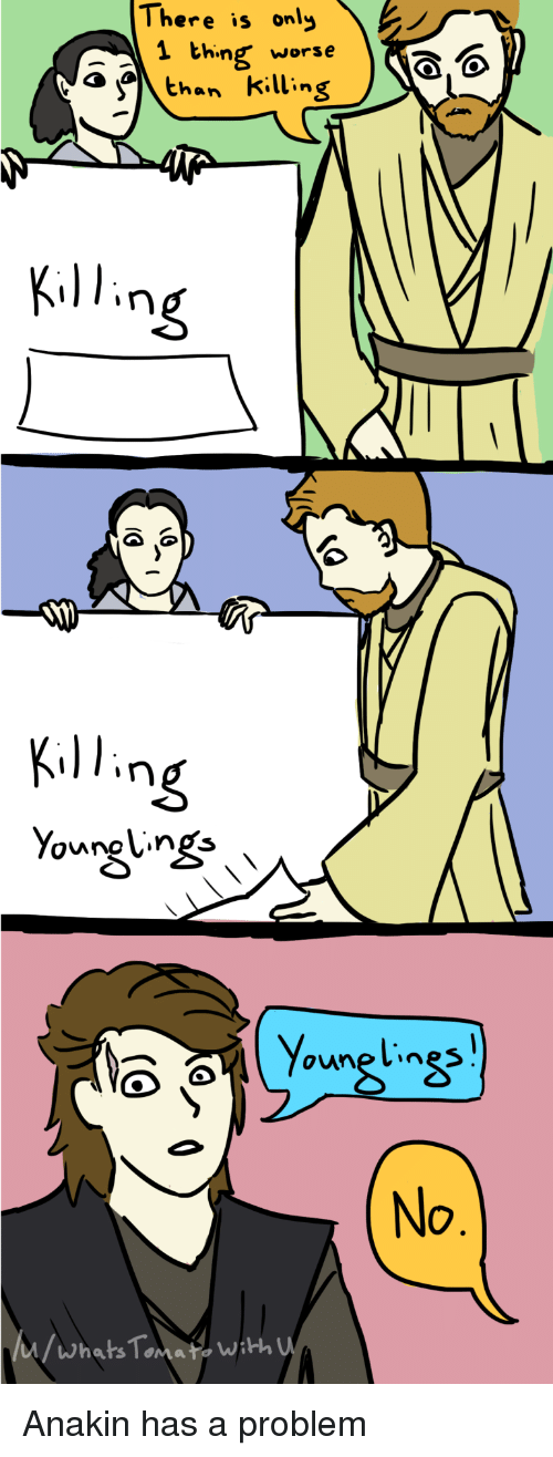 Thing, Whats, and Problem: There  is  only  1 thing worse o,o  a than killing  Ķil 1.ng  Ķil 1.ng  No  /Whats Tomafs wath Anakin has a problem