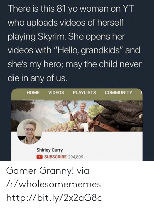 """Community, Hello, and Skyrim: There is this 81 yo woman on YT  who uploads videos of herself  playing Skyrim. She opens her  videos with """"Hello, grandkids"""" and  she's my hero; may the child never  die in any of us.  COMMUNITY  HOME VIDEOS PLAYLISTS  Shirley Curry  SUBSCRIBE 294,809 Gamer Granny! via /r/wholesomememes http://bit.ly/2x2aG8c"""