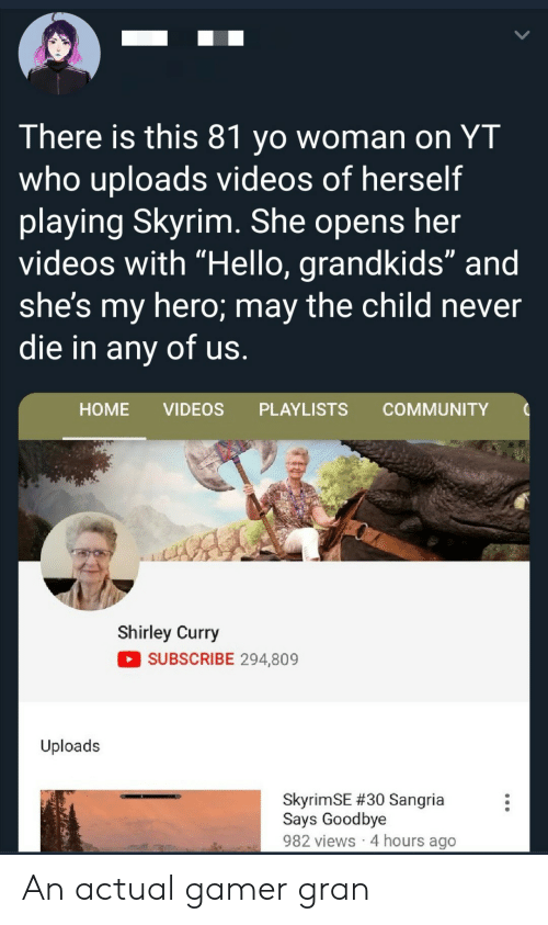 "Community, Hello, and Skyrim: There is this 81 yo woman on YT  who uploads videos of herself  playing Skyrim. She opens her  videos with ""Hello, grandkids"" and  she's my hero; may the child never  die in any of us.  НOME  VIDEOS  PLAYLISTS  COMMUNITY  Shirley Curry  SUBSCRIBE 294,809  Uploads  SkyrimSE #30 Sangria  Says Goodbye  982 views 4 hours ago An actual gamer gran"
