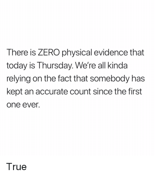 Memes, True, and Zero: There is ZERO physical evidence that  today is Thursday. We're all kinda  relying on the fact that somebody has  kept an accurate count since the first  one ever. True
