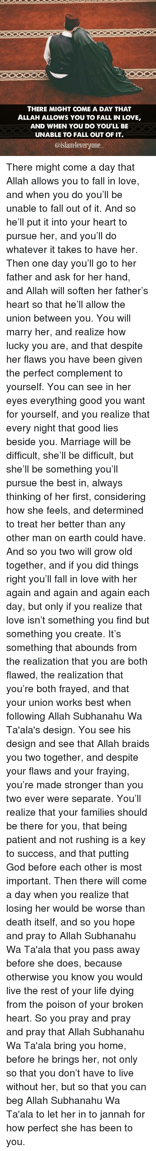 fray: THERE MIGHT COME A DAY THAT  ALLAH ALLOWS YOU TO FALL IN LOVE,  AND WHEN YOU DO YOULL BE  UNABLE TO FALL OUT OF IT.  @islam 4everyone There might come a day that Allah allows you to fall in love, and when you do you'll be unable to fall out of it. And so he'll put it into your heart to pursue her, and you'll do whatever it takes to have her. Then one day you'll go to her father and ask for her hand, and Allah will soften her father's heart so that he'll allow the union between you. You will marry her, and realize how lucky you are, and that despite her flaws you have been given the perfect complement to yourself. You can see in her eyes everything good you want for yourself, and you realize that every night that good lies beside you. Marriage will be difficult, she'll be difficult, but she'll be something you'll pursue the best in, always thinking of her first, considering how she feels, and determined to treat her better than any other man on earth could have. And so you two will grow old together, and if you did things right you'll fall in love with her again and again and again each day, but only if you realize that love isn't something you find but something you create. It's something that abounds from the realization that you are both flawed, the realization that you're both frayed, and that your union works best when following Allah Subhanahu Wa Ta'ala's design. You see his design and see that Allah braids you two together, and despite your flaws and your fraying, you're made stronger than you two ever were separate. You'll realize that your families should be there for you, that being patient and not rushing is a key to success, and that putting God before each other is most important. Then there will come a day when you realize that losing her would be worse than death itself, and so you hope and pray to Allah Subhanahu Wa Ta'ala that you pass away before she does, because otherwise you know you would live the rest of your life dying from the poison of