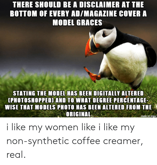 Coffee, Models, and Women: THERE SHOULD BE A DISCLAIMER AT THE  BOTTOM OF EVERY AD/MAGAZINE COVER A  MODEL GRACES  STATING THE MODEL HAS BEEN DIGITALLY ALTERED  IPHOTOSHOPPED) AND TO WHAT DEGREE PERCENTAGE  WISE THAT MODELS PHOTO HAS BEEN ALTERED FROM THE  ORIGINAL  on imqu i like my women like i like my non-synthetic coffee creamer, real.