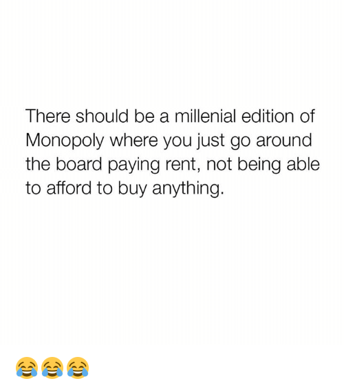 A Millenial: There should be a millenial edition of  Monopoly where you just go around  the board paying rent, not being able  to afford to buy anything. 😂😂😂