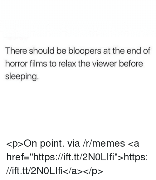 "Bloopers: There should be bloopers at the end of  horror films to relax the viewer before  sleeping <p>On point. via /r/memes <a href=""https://ift.tt/2N0LIfi"">https://ift.tt/2N0LIfi</a></p>"