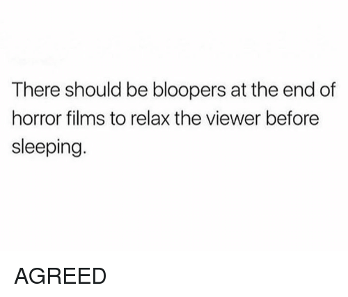 Bloopers: There should be bloopers at the end of  horror films to relax the viewer before  sleeping AGREED
