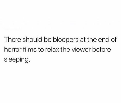 Bloopers: There should be bloopers at the end of  horror films to relax the viewer before  sleeping