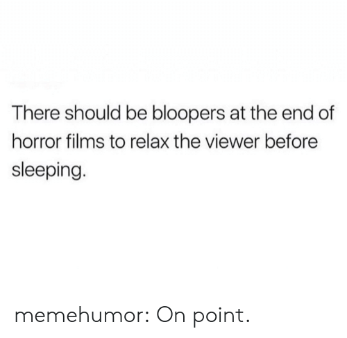 Bloopers: There should be bloopers at the end of  horror films to relax the viewer before  sleeping memehumor:  On point.