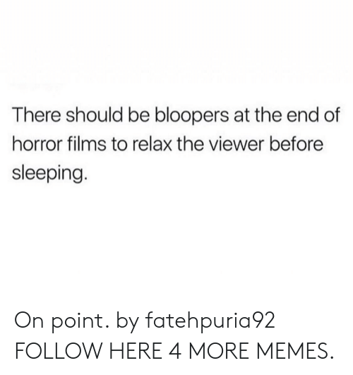 Bloopers: There should be bloopers at the end of  horror films to relax the viewer before  sleeping On point. by fatehpuria92 FOLLOW HERE 4 MORE MEMES.