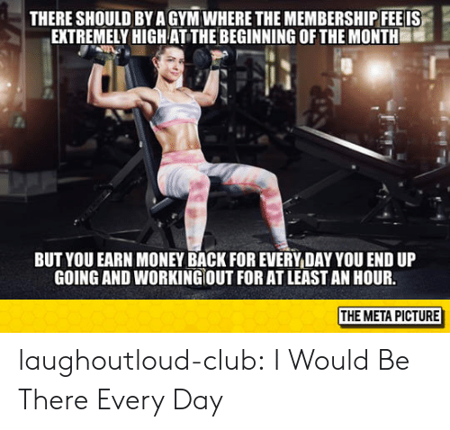 Club, Money, and Tumblr: THERE SHOULD BY AGYM WHERE THE MEMBERSHIPFEEIS  EXTREMELY HIGHAT THE BEGINNING OF THE MONTH  BUT YOU EARN MONEY BACK FOR EVERY DAY YOU END UP  GOING AND WORKING OUT FOR AT LEAST AN HOUR.  THE META PICTURE laughoutloud-club:  I Would Be There Every Day
