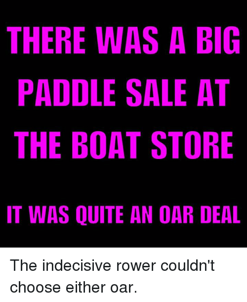 Paddling: THERE WAS A BIG  PADDLE SALE AT  THE BOAT STORE  IT WAS QUITE AN OAR DEAL The indecisive rower couldn't choose either oar.