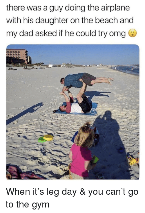 Dad, Gym, and Omg: there was a guy doing the airplane  with his daughter on the beach and  my dad asked if he could try omg <p>When it's leg day & you can't go to the gym</p>