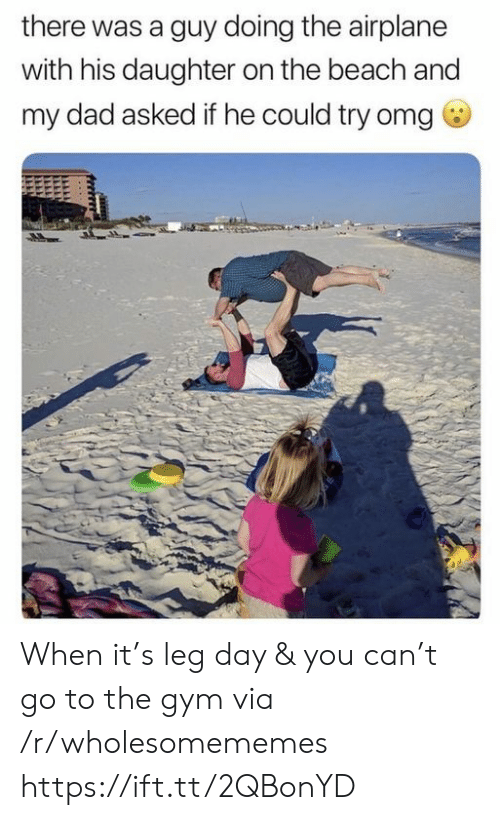 Airplane: there was a guy doing the airplane  with his daughter on the beach and  my dad asked if he could try omg When it's leg day & you can't go to the gym via /r/wholesomememes https://ift.tt/2QBonYD