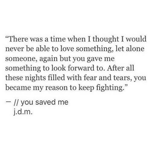 """Being Alone, Love, and Time: """"There was a time when I thought I would  never be able to love something, let alone  someone, again but you gave me  something to look forward to. After all  these nights filled with fear and tears, you  became my reason to keep fighting.""""  // you saved me  j.d.m."""
