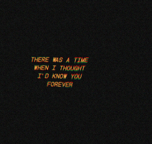 Forever, Time, and Thought: THERE WAS A TIME  WHEN I THOUGHT  I'D KNOW YOU  FOREVER
