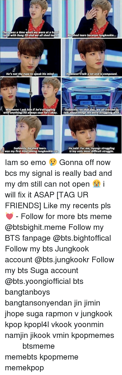 Bts Memes: There was a time when we were at a hotel  room with Bang PD and we all shed tears  We shed tears because Jungkookie...  He's not the type to speak his mind.  He doesn't talk a lot and is composed.  whenever ask him if he's struggling  Suddenly, on th  dat we all started to  with anything, he always says he's okay. talk about things we were struggling with.  Suddenly, he shed tears.  He said: For me, hyungs struggling  It was my first time seel  Jungkookie cry  ng is my only most difficult struggle. Iam so emo 😢 Gonna off now bcs my signal is really bad and my dm still can not open 😭 i will fix it ASAP [TAG UR FRIENDS] Like my recents pls 💓 - Follow for more bts meme @btsbighit.meme Follow my BTS fanpage @bts.bightoffical Follow my bts Jungkook account @bts.jungkookr Follow my bts Suga account @bts.yoongiofficial bts bangtanboys bangtansonyendan jin jimin jhope suga rapmon v jungkook kpop kpopl4l vkook yoonmin namjin jikook vmin kpopmemes 슈가 방탄소년단 뷔 정국 호석 진 지민 남준 btsmeme memebts kpopmeme memekpop