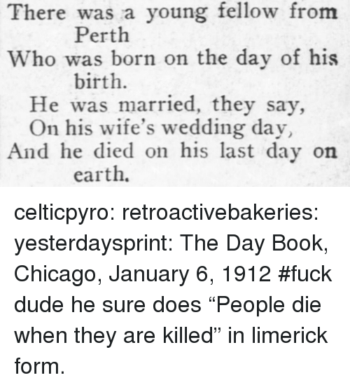 "Chicago, Dude, and Tumblr: There was a young fellow from  Who was born on the day of his  He was married, they say,  And he died on his last day on  Perth  birth.  On his wife's wedding day  earth. celticpyro:  retroactivebakeries:  yesterdaysprint:   The Day Book, Chicago, January 6, 1912   #fuck dude he sure does  ""People die when they are killed"" in limerick form."