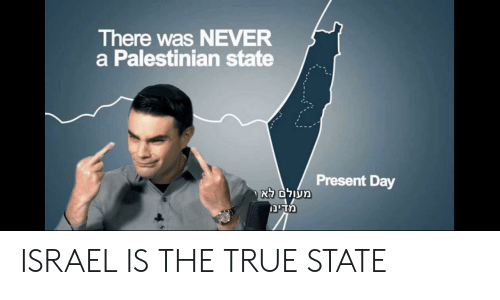 True, Israel, and Never: There was NEVER  a Palestinian state  Present Day  ( מעןלם לא  מדינן ISRAEL IS THE TRUE STATE