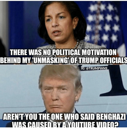 Memes, Arent You, and 🤖: THERE WAS NO POLITICAL MOTIVATION  BEHIND MYUNMASKINGROFTRUMPOFFICIALS  TG: @TRUMPWNS  ARENT YOU THE ONE WHO SAID BENGHAZI  WAS CAUSED RYTAYOUTUBEVIDEOP