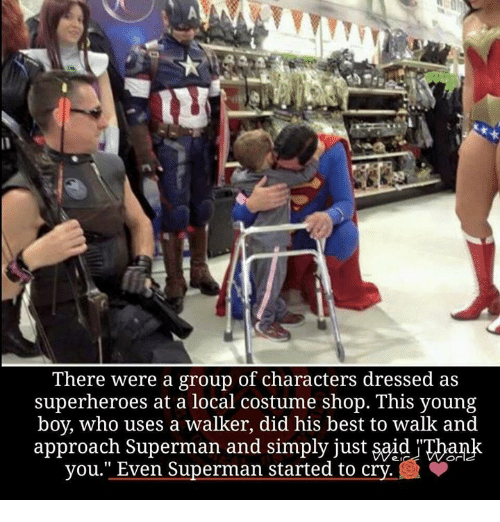 """costumer: There were a group of characters dressed as  superheroes at a local costume shop. This young  boy, who uses a walker, did his best to walk and  approach Superman and simply just said Thank  you."""" Even Superman started to cry."""