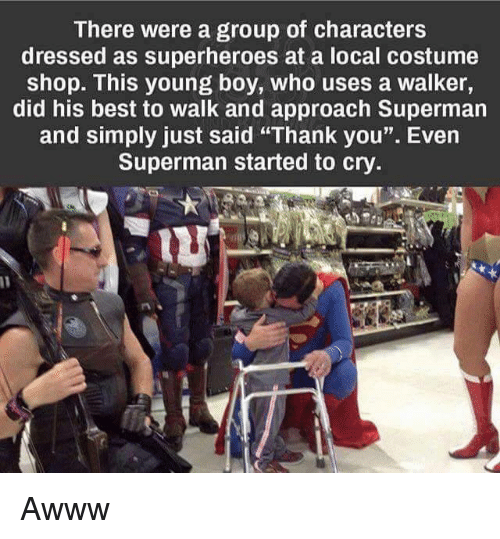 """costumer: There were a group of characters  dressed as superheroes at a local costume  shop. This young boy, who uses a walker,  did his best to walk and approach Superman  and simply just said """"Thank you"""". Even  Superman started to cry Awww"""