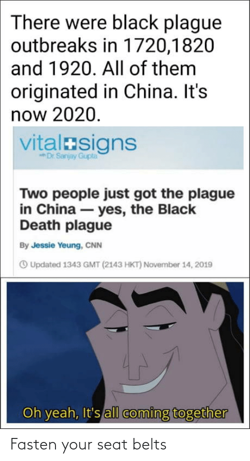 two people: There were black plague  outbreaks in 1720,1820  and 1920. All of them  originated in China. It's  now 2020.  vitalasigns  Dr Sanjay Gupta  Two people just got the plague  in China – yes, the Black  Death plague  By Jessie Yeung, CNN  O Updated 1343 GMT (2143 HKT) November 14, 2019  Oh yeah, It's all coming together Fasten your seat belts