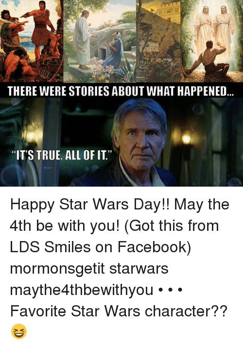 """Facebook, Memes, and Star Wars: THERE WERE STORIESABOUT WHAT HAPPENED  """"IT'S TRUE. ALL OF IT Happy Star Wars Day!! May the 4th be with you! (Got this from LDS Smiles on Facebook) mormonsgetit starwars maythe4thbewithyou • • • Favorite Star Wars character?? 😆"""