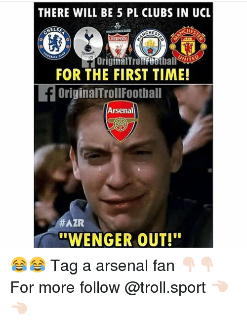Arsenal, Memes, and Troll: THERE WILL BE 5 PL CLUBS IN UCL  CHES  CH  VER  ALL  FOR THE FIRST TIME!  OriginalTrollFootball  Arsenal  #AZR  WENGER OUT! 😂😂 Tag a arsenal fan 👇🏻👇🏻 For more follow @troll.sport 👈🏻👈🏻