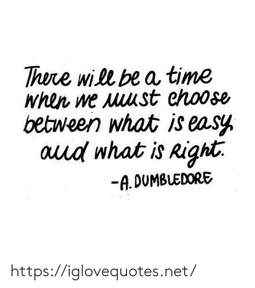 Dumbledore: There will be a time  between what is easy  auud what is Right.  -A. DUMBLEDORE https://iglovequotes.net/