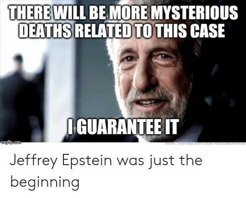youtube.com, Jeffrey Epstein, and Deaths: THERE WILL BE MORE MYSTERIOUS  DEATHS RELATED TO THIS CASE  IGUARANTEE IT  imgflip.com  FROM: YOUTUBE.COM70SER/HENSWEARHOUSE Jeffrey Epstein was just the beginning