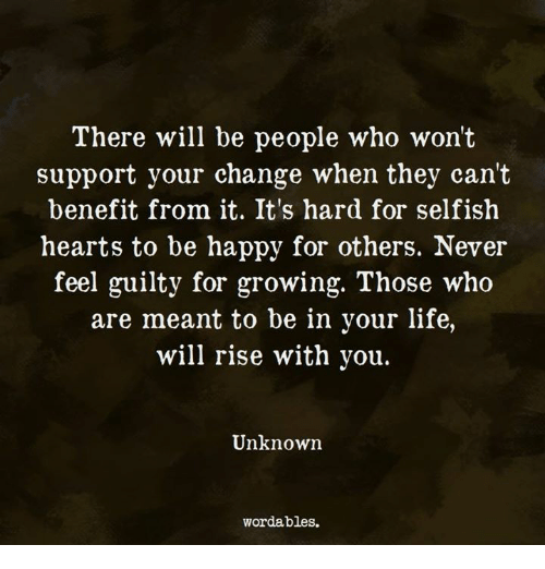 Life, Happy, and Hearts: There will be people who won't  support your change when they can't  benefit from it. It's hard for selfish  hearts to be happy for others. Never  feel guilty for growing. Those who  are meant to be in your life,  will rise with you.  Unknown  wordables.