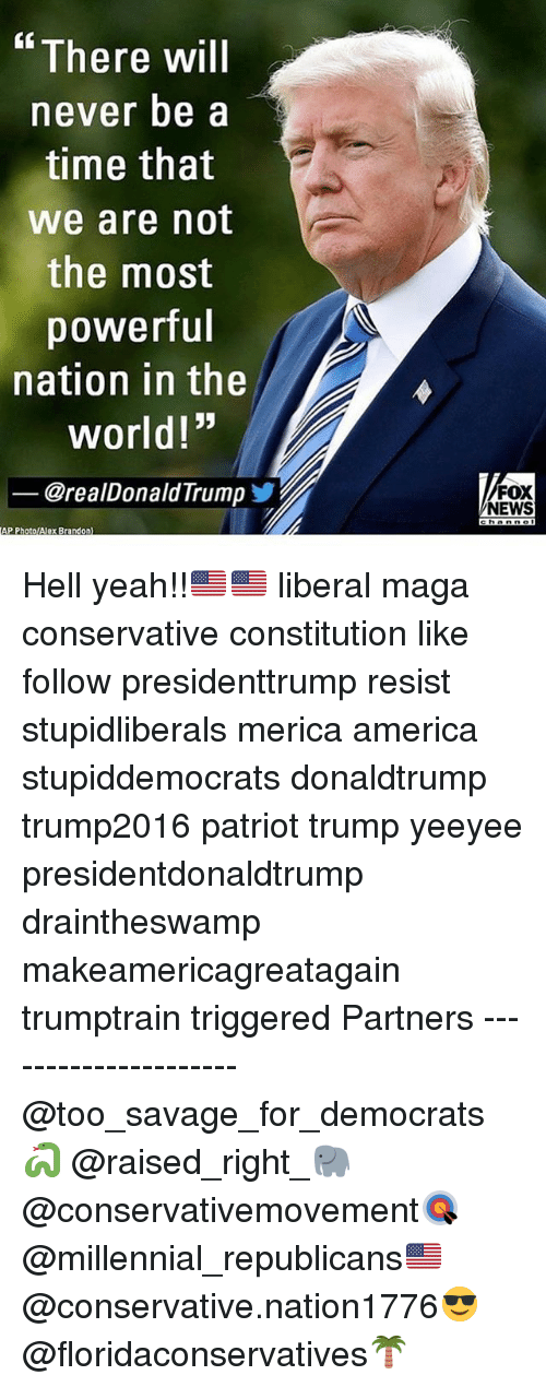 "America, Memes, and News: There will  never be a  time that  we are not  the most  powerful  nation in the  world!""  @realDonaldTrumpゾ  FOX  NEWS  AP PhotolAlex Brandon) Hell yeah!!🇺🇸🇺🇸 liberal maga conservative constitution like follow presidenttrump resist stupidliberals merica america stupiddemocrats donaldtrump trump2016 patriot trump yeeyee presidentdonaldtrump draintheswamp makeamericagreatagain trumptrain triggered Partners --------------------- @too_savage_for_democrats🐍 @raised_right_🐘 @conservativemovement🎯 @millennial_republicans🇺🇸 @conservative.nation1776😎 @floridaconservatives🌴"
