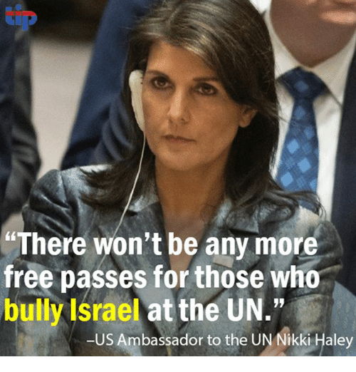 "Memes, Free, and Israel: There won't be any more  free passes for those who  bully Israel at the UN.""  -US Ambassador to the UN Nikki Haley"