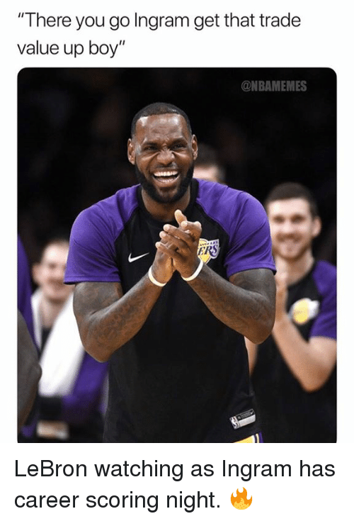 """there you go: """"There you go Ingram get that trade  value up boy""""  @NBAMEMES LeBron watching as Ingram has career scoring night. 🔥"""