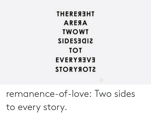 Love, Target, and Tumblr: THEREAEHT  AREAA  TWOWT  SIDESョa12  TOT  STORYOT2 remanence-of-love:  Two sides to every story.